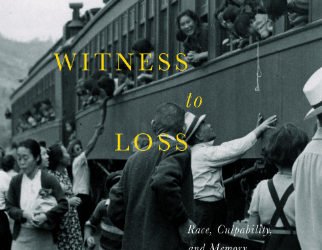 Witness To Loss: Race, Culpability, and Memory in the Dispossession of Japanese Canadians-New book Fall 2017