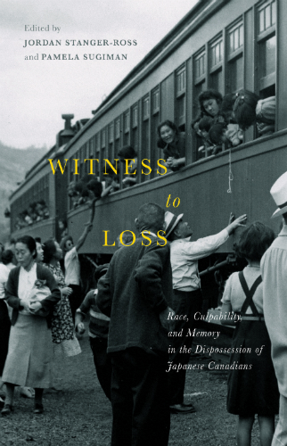 Witness To Loss: Race, Culpability, and Memory in the Dispossession of Japanese Canadians-New book